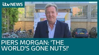 Piers Morgan: 'The world's gone nuts!' | ITV News