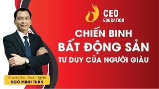 #Chiến_Binh_Bất_Động_Sản | #Tư_Duy_Của_Người_Giàu | #Ngô_Minh_Tuấn | Học Viện CEO Việt Nam