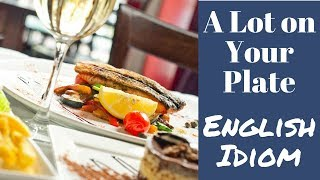 A Lot On Your Plate   Idiom Meaning English Lesson