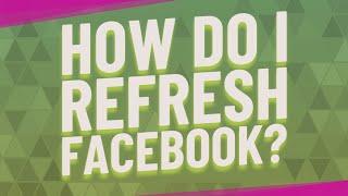 How do I refresh Facebook?