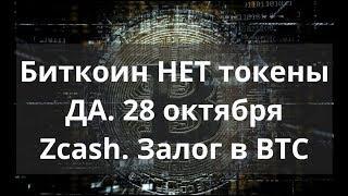 Биткоин НЕТ токены ДА. 28 октября Zcash. Залог в BTC. Прогноз 2018