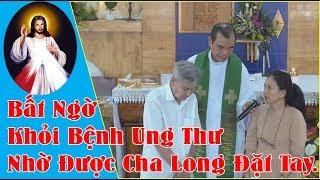 Bất Ngờ Khỏi Bệnh Ung Thư Nhờ Được Cha Long Đặt Tay -Phép Lạ Lòng Thương Xót Chúa Tại GDTM