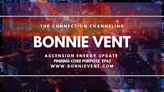 Energy update - How to Find Core Purpose  - Bonnie Vent Channeling - Session 43