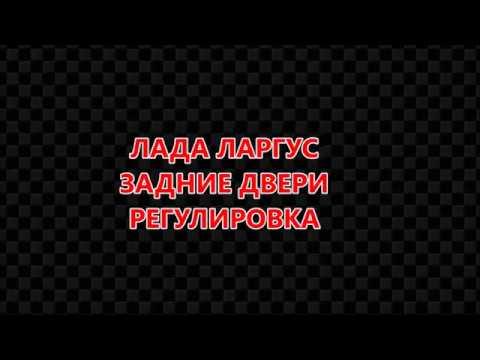 Лада Ларгус  Задние двери  Регулировка