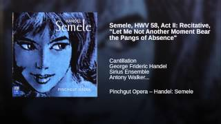 "Semele, HWV 58, Act II: Recitative, ""Let Me Not Another Moment Bear the Pangs of Absence"""