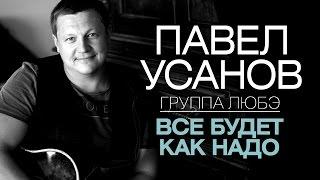 Павел Усанов /группа ЛЮБЭ/ - Все будет как надо