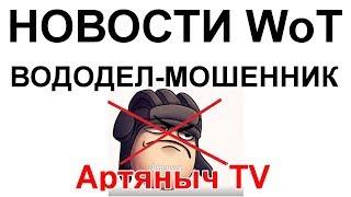 НОВОСТИ WoT: ВОДОДЕЛ-МОШЕННИК Артяныч TV. (спецвыпуск) 18+