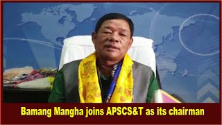 Bamang Mangha joined Arunachal Pradesh State Council for Science & Technology (APSCS&T) as chairman