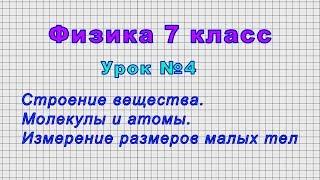 Физика 7 класс Урок 4 - Строение вещества. Молекулы и атомы. Измерение размеров малых тел.