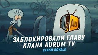 ЗАБАНИЛИ ГЛАВУ КЛАНА AURUM TV. НЕ ПОВТОРЯЙТЕ МОИХ ОШИБОК | CLASH ROYALE