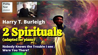 Harry T. Burleigh : Nobody Knows the Trouble I see ; Were You There? (piano solo)