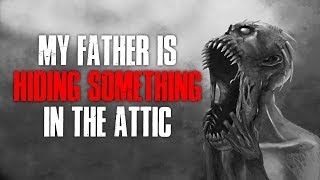 """""""My Father Is Hiding Something In The Attic"""" Creepypasta"""
