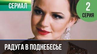 ▶️ Радуга в поднебесье 2 серия - Мелодрама | Фильмы и сериалы - Русские мелодрамы