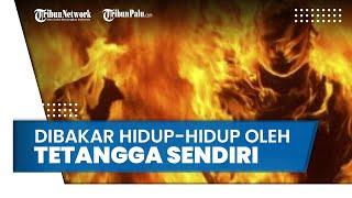 Pria Dibakar Hidup Hidup oleh Tetangga Sendiri, Istri Histeris Lihat Suami Dikepung Api