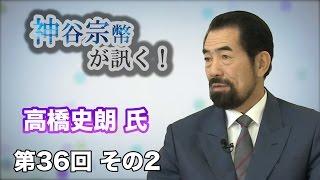 第36回 その2 明星大学教授・高橋史朗氏・ 家庭教育を取り戻そう!【CGS 神谷宗幣】