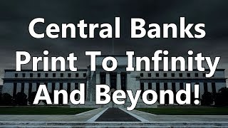 Central Banks Print To Infinity And Beyond!