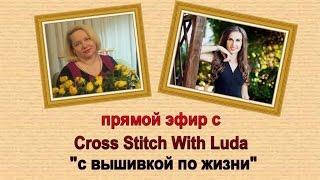 ПРЯМОЙ ЭФИР 11 С ВЫШИВКОЙ ПО ЖИЗНИ С Cross Stitch With Luda