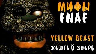 МИФЫ FNAF - YELLOW BEAST - ЖЕЛТЫЙ ЗВЕРЬ - САМЫЙ СТРАШНЫЙ АНИМАТРОНИК!