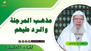 مذهب المرجئة والرد عليهم برنامج لقاء العقيدة مع فضيلة الدكتور عبد الله شاكر