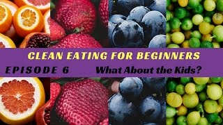 Clean Eating For Beginners EPISODE 6 - What About The Kids?