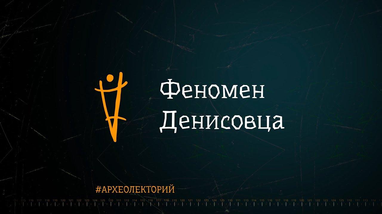Феномен денисовца. Михаил Шуньков. #археолекторий