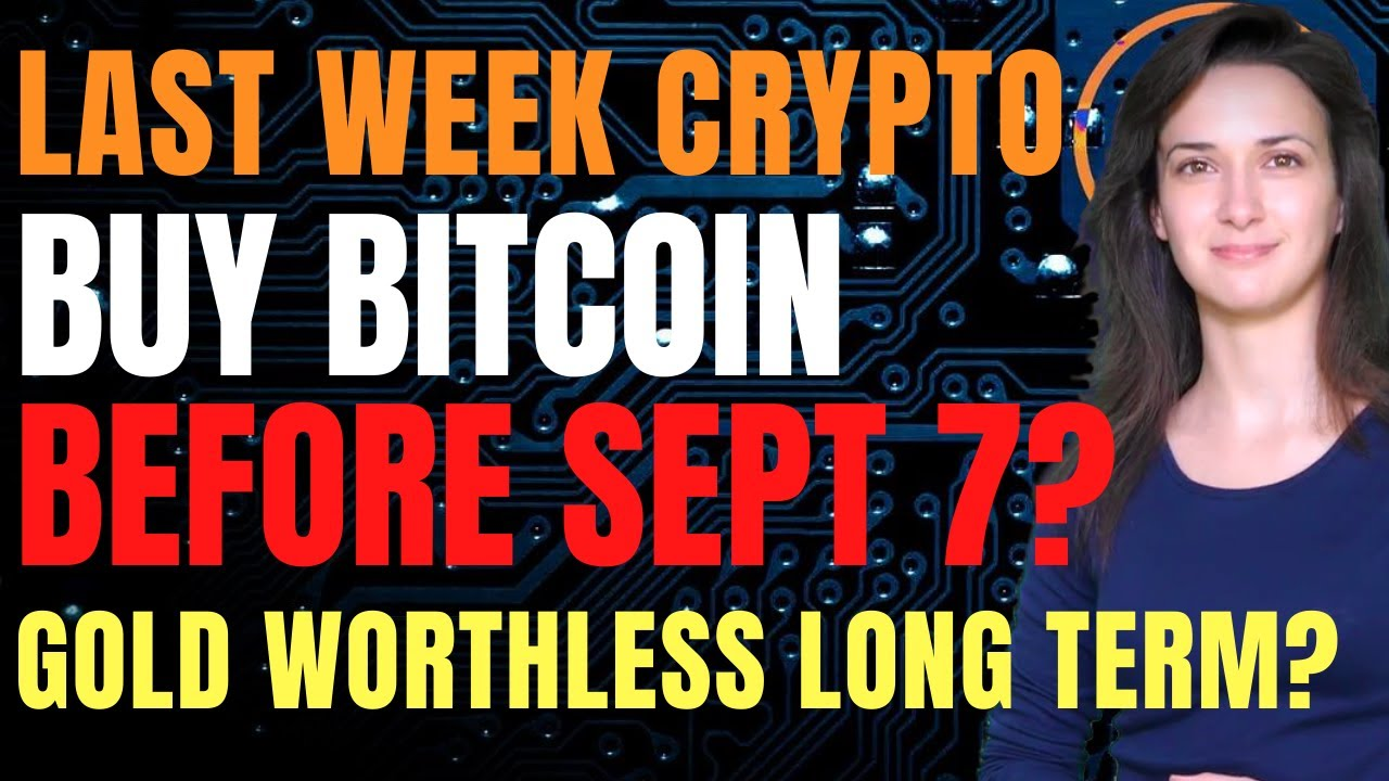 Last Week Crypto - Buy Bitcoin Before Sept 7? (Gold Worthless Long Term?)