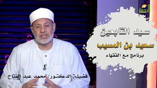 سيد التابعين سعيد بن المسيب برنامج مع الفقهاء فضيلة الدكتور محمد عبد الفتاح