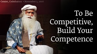 To Be Competitive, Build Your Competence - Sadhguru