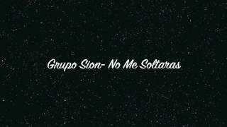 GRUPO SION- NO ME SOLTARAS