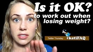 Is It Okay To Work Out When You're Losing Weight? Twitter Thursday!! #KatiFAQ   Kati Morton