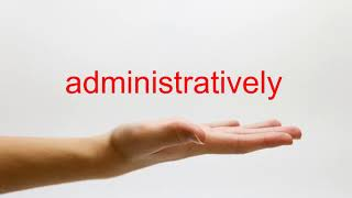 How to Pronounce administratively - American English