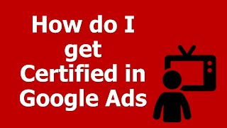 How do I get Certified in Google Ads / AdWords?