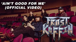 Frost Koffin - Ain't Good For Me (Official Music Video)