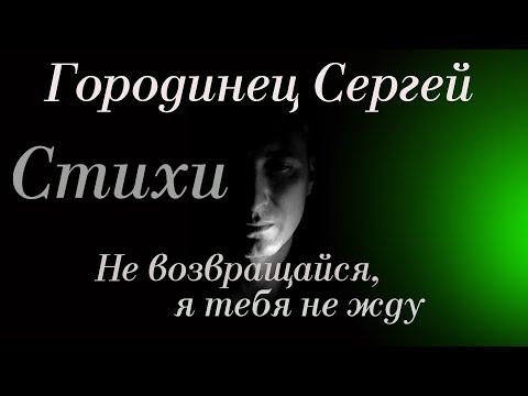 """Городинец Сергей Стих """"Не возвращайся, я тебя не жду"""""""