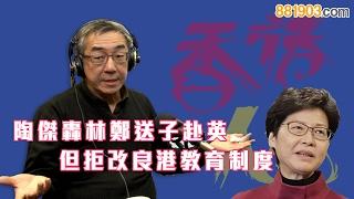 【香港人話】陶傑轟林鄭送子赴英 但拒改良港教育制度