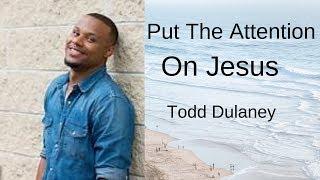 """Put The Attention On Jesus"" Todd Dulaney lyrics"
