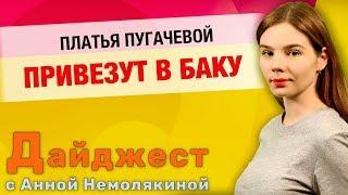 Дайджест с Анной Немолякиной: Платья Пугачевой привезут в Баку