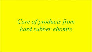 Care of products from hard rubber ebonite 27 07 2017