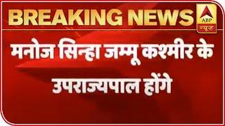 Manoj Sinha Appointed As Lieutenant Governor Of J&K   ABP News