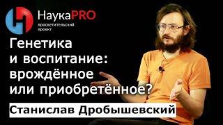 Станислав Дробышевский - Генетика и воспитание: врождённое или приобретённое?