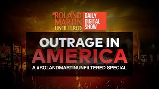 Outrage in America: A #RolandMartinUnfiltered special