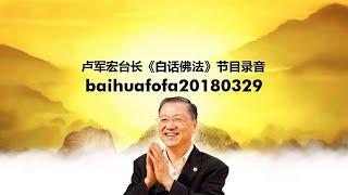 Baihufofa20180329 卢军宏台长《白话佛法》节目录音