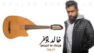 Khaled BoSakhar – wenak Ma Tejeni (3ud)  خالد بوصخر - وينك ما تجيني (عود)  2019 تحميل MP3