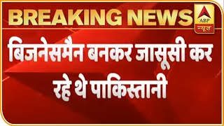 New Revelation In Pak Espionage Case: Accused Spied While Posing As Businessmen | ABP News