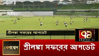 শ্রীলঙ্কা সফরের আপডেট | খেলাযোগ | Ekattor TV