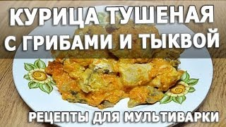 Рецепты блюд. Курица тушеная с грибами и тыквой в мультиварке простой рецепт приготовления