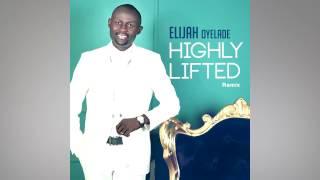 Elijah Oyelade   Highly Lifted Lyric Video