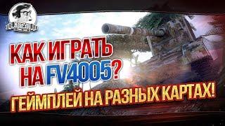 КАК ИГРАТЬ НА FV4005?! ГЕЙМПЛЕЙ НА РАЗНЫХ КАРТАХ!