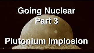 Going Nuclear - Nuclear Science - Part 3 - Plutonium Implosion