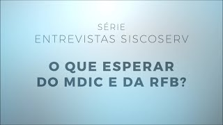 Série Entrevistas Siscoserv 3/4: O que esperar do MDIC e da RFB?